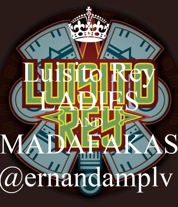 Luisito Rey LADIES AND MADAFAKAS @ernandamplv