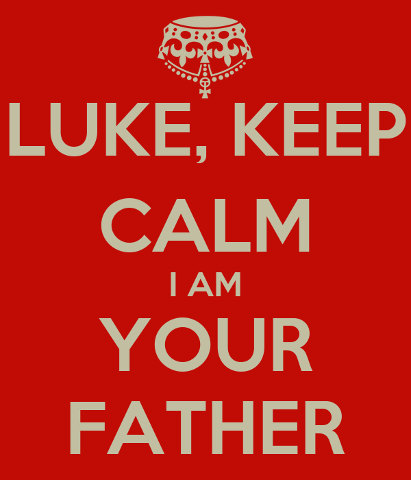 LUKE, KEEP CALM I AM YOUR FATHER