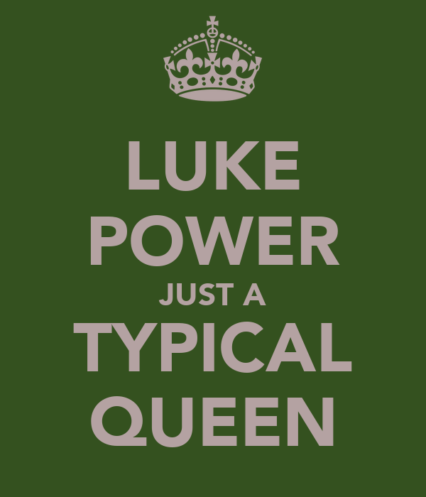 LUKE POWER JUST A TYPICAL QUEEN