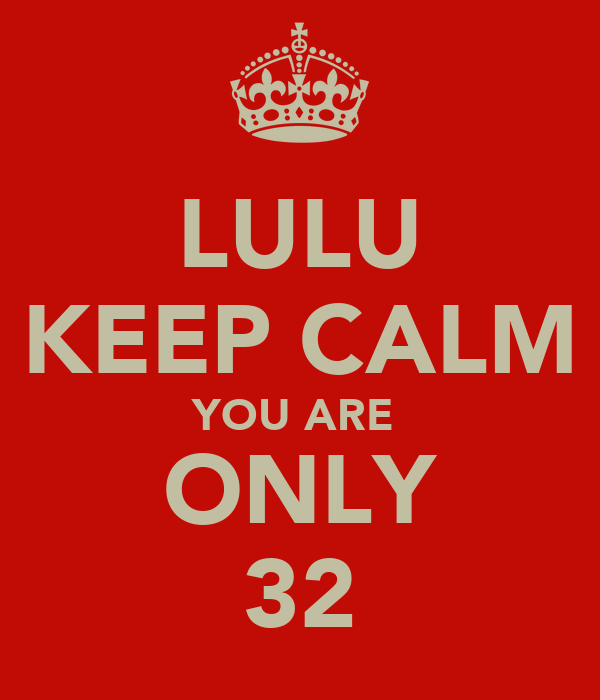 LULU KEEP CALM YOU ARE  ONLY 32