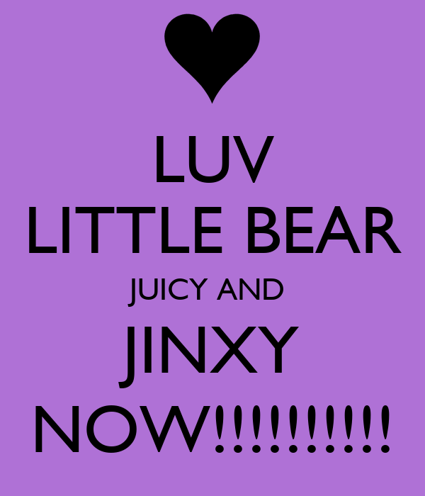 LUV LITTLE BEAR JUICY AND  JINXY NOW!!!!!!!!!!