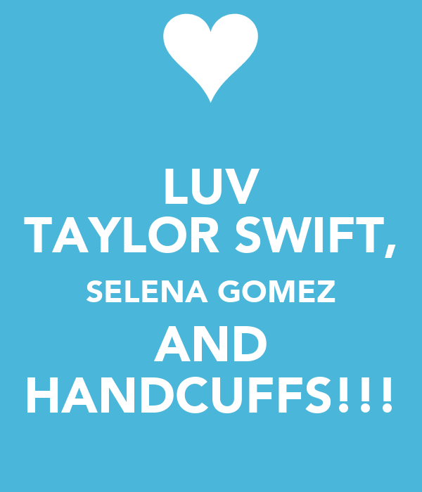 LUV TAYLOR SWIFT, SELENA GOMEZ AND HANDCUFFS!!!