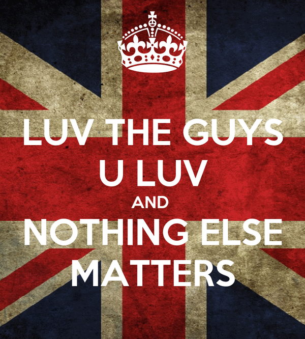 LUV THE GUYS U LUV AND  NOTHING ELSE MATTERS