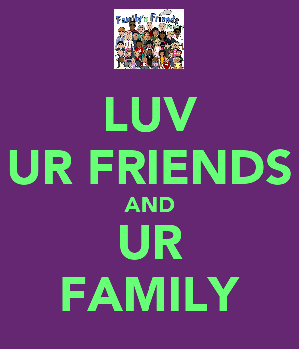 LUV UR FRIENDS AND UR FAMILY