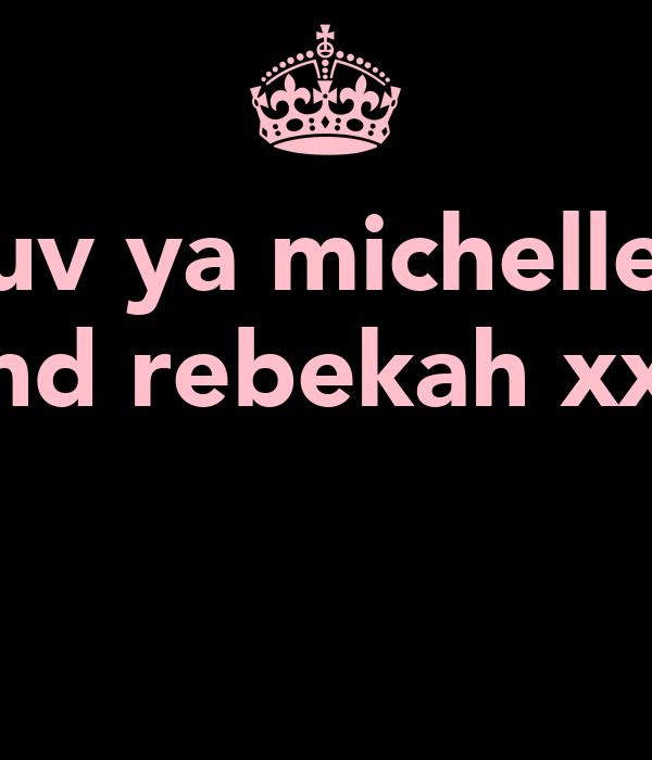 luv ya michelle  and rebekah xxx