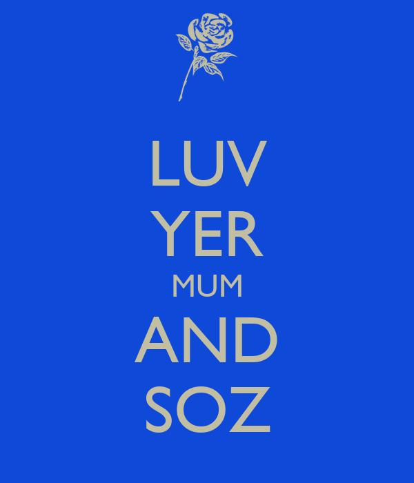 LUV YER MUM AND SOZ
