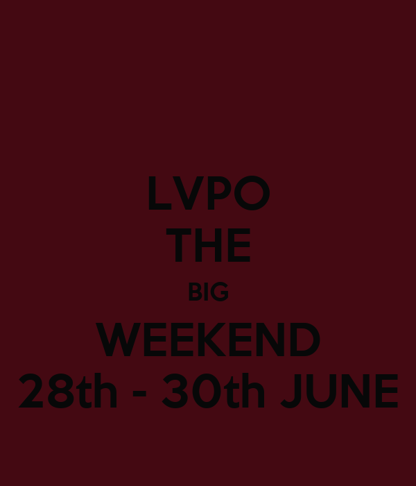 LVPO THE BIG WEEKEND 28th - 30th JUNE