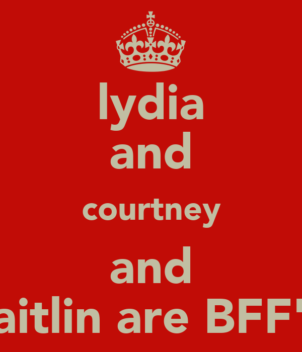 lydia and courtney and caitlin are BFF'S