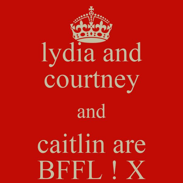 lydia and courtney and caitlin are BFFL ! X