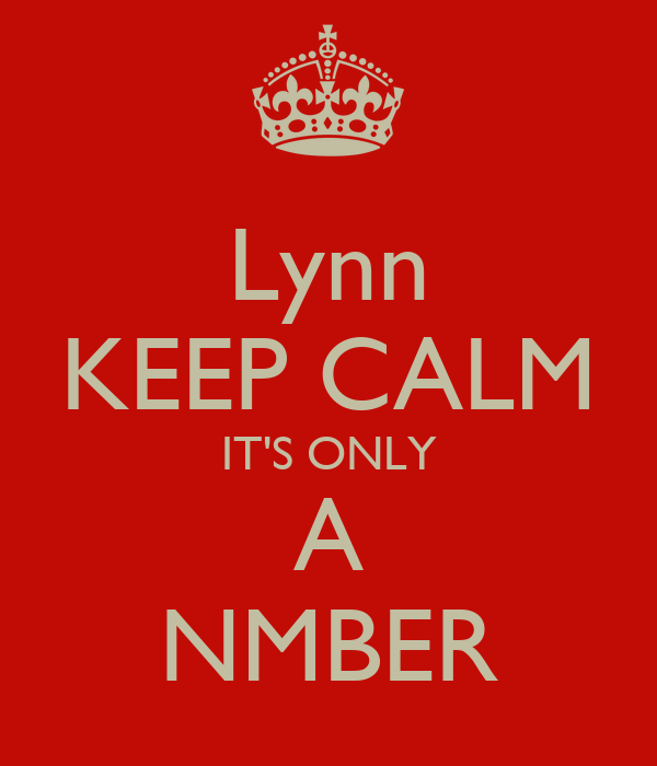 Lynn KEEP CALM IT'S ONLY A NMBER
