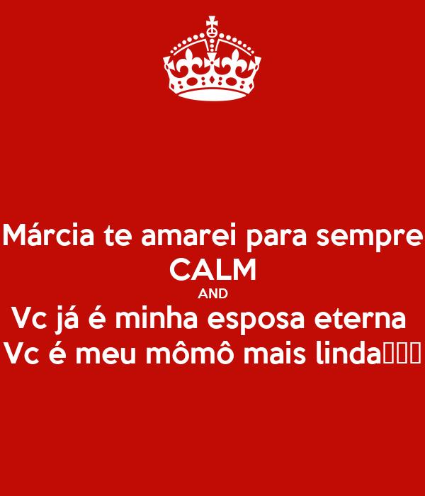 Márcia te amarei para sempre CALM AND Vc já é minha esposa eterna  Vc é meu mômô mais linda🌷🌷🌷