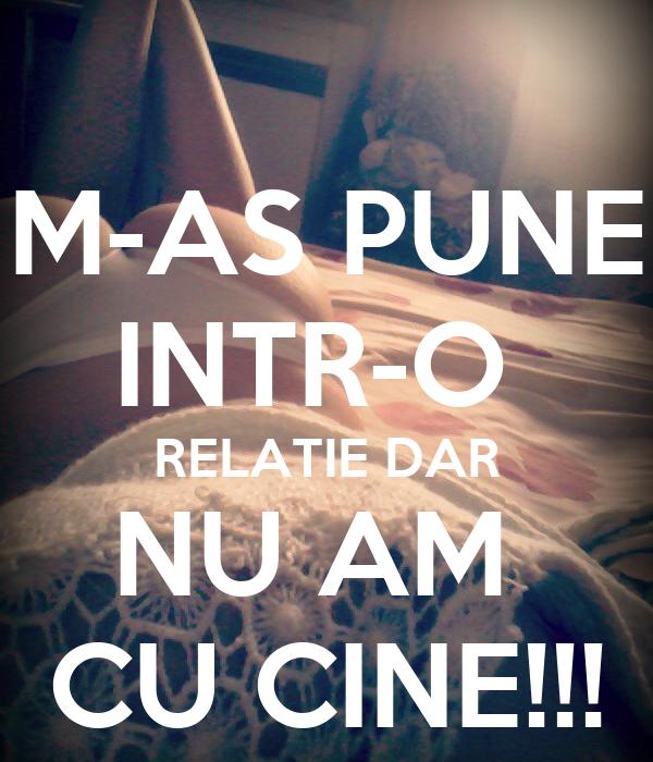 M-AS PUNE INTR-O  RELATIE DAR NU AM  CU CINE!!!