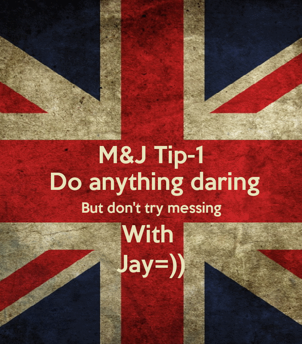 M&J Tip-1  Do anything daring But don't try messing With  Jay=))