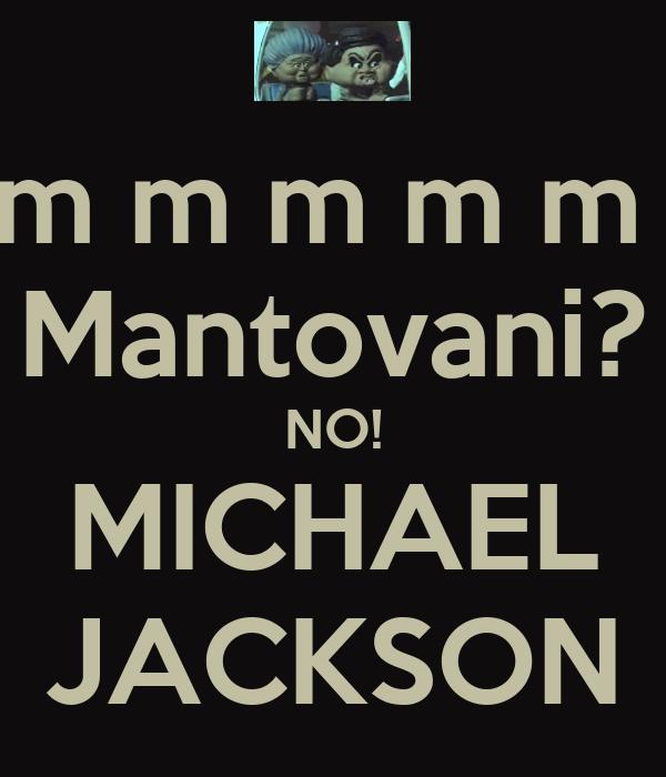 m m m m m m m  Mantovani? NO! MICHAEL JACKSON