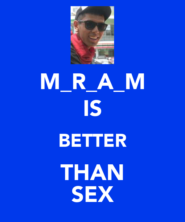 M_R_A_M IS BETTER THAN SEX