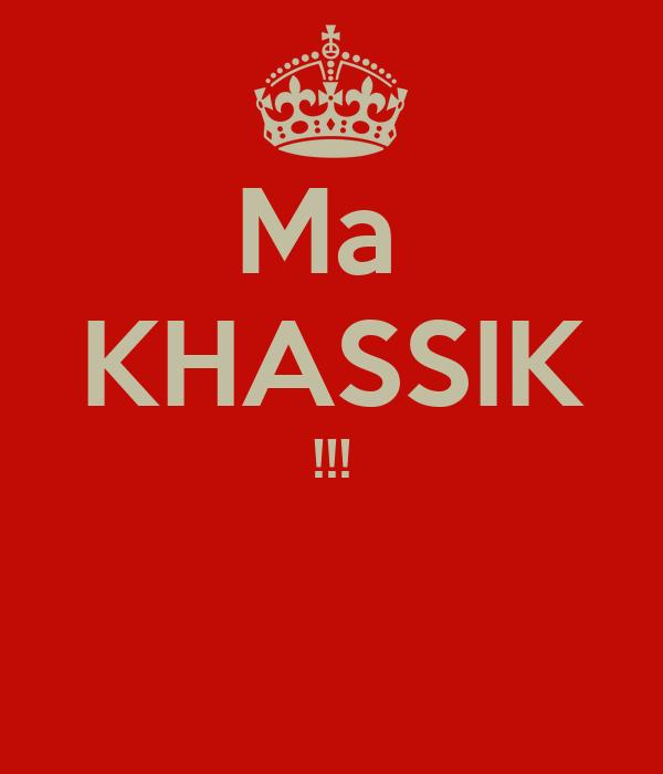 Ma  KHASSIK !!!