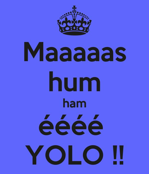 Maaaaas hum ham éééé  YOLO !!