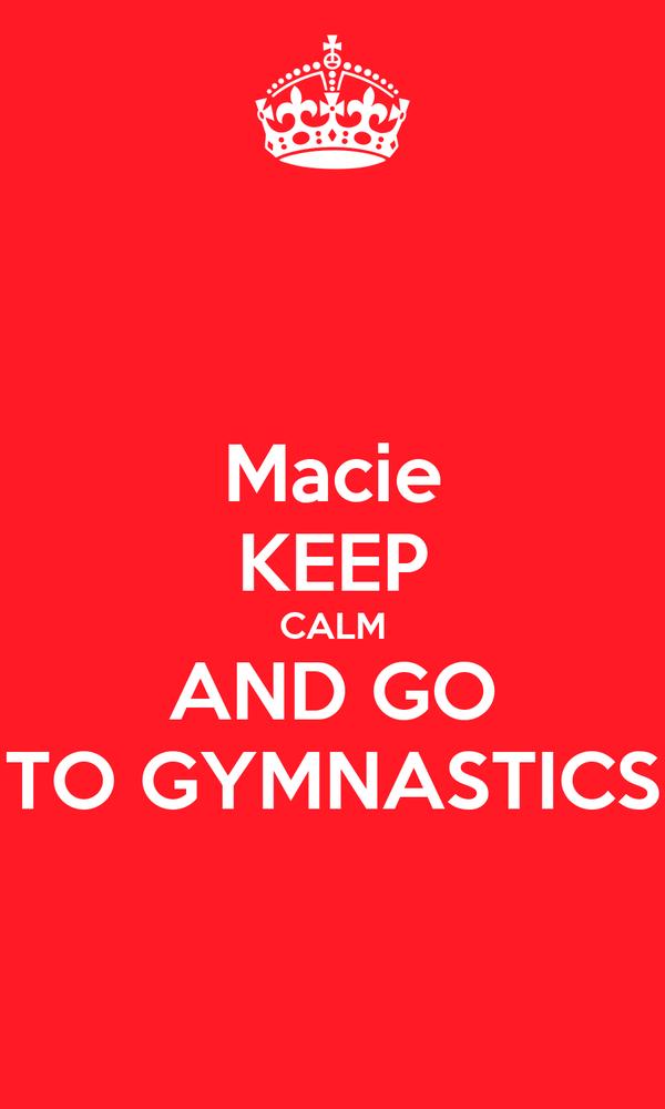 Macie KEEP CALM AND GO TO GYMNASTICS