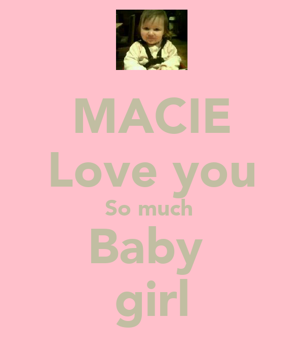 MACIE Love you So much  Baby  girl