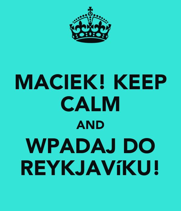 MACIEK! KEEP CALM AND WPADAJ DO REYKJAVíKU!
