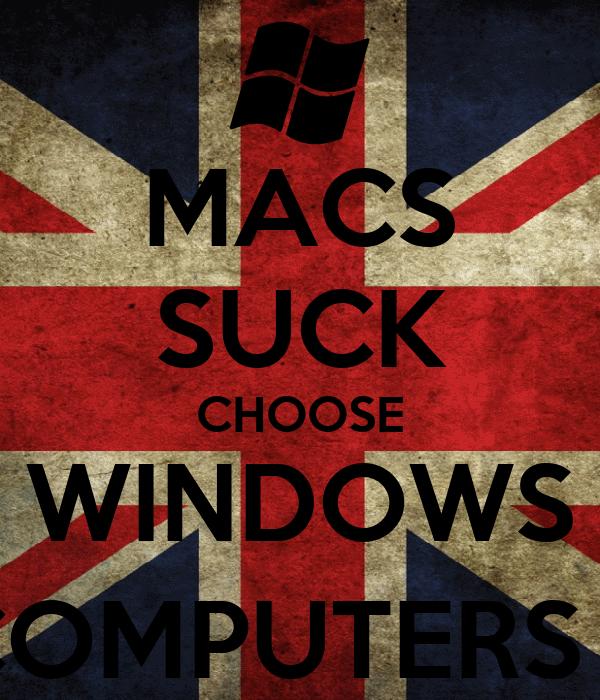 MACS SUCK CHOOSE WINDOWS COMPUTERS :)