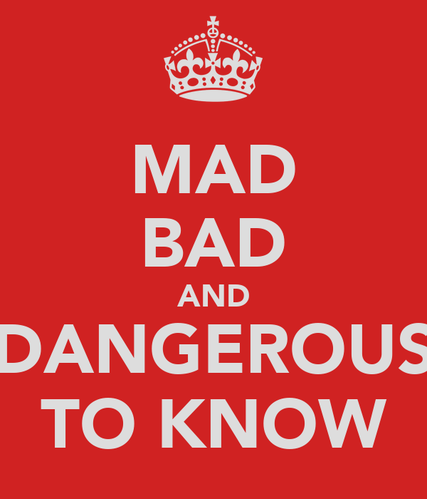 MAD BAD AND DANGEROUS TO KNOW