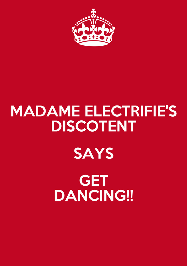 MADAME ELECTRIFIE'S DISCOTENT SAYS GET DANCING!!