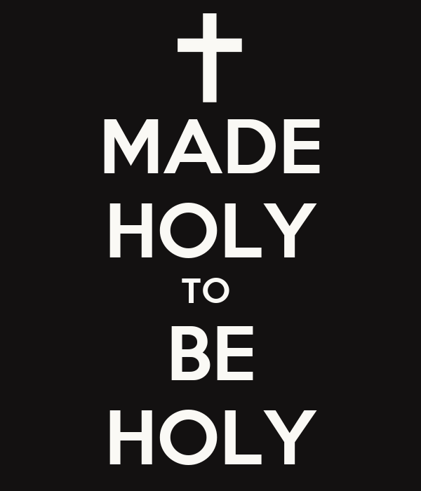 MADE HOLY TO  BE HOLY