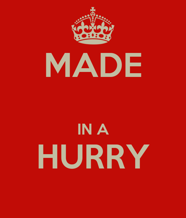 MADE  IN A HURRY