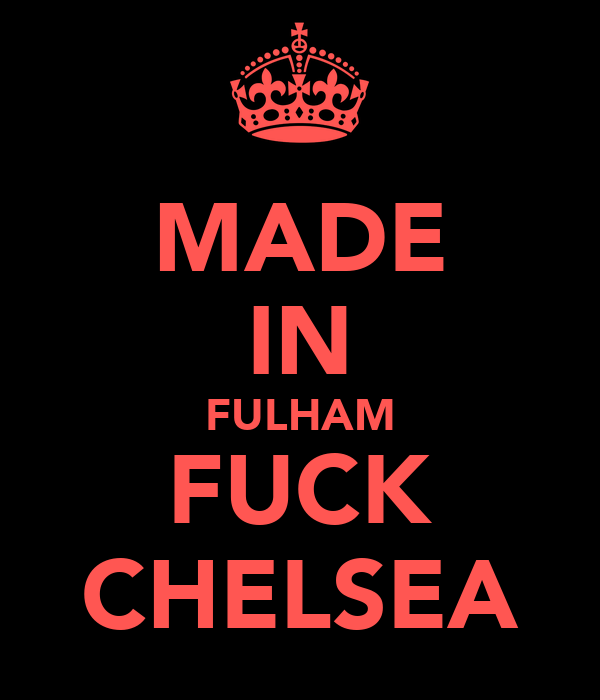 MADE IN FULHAM FUCK CHELSEA