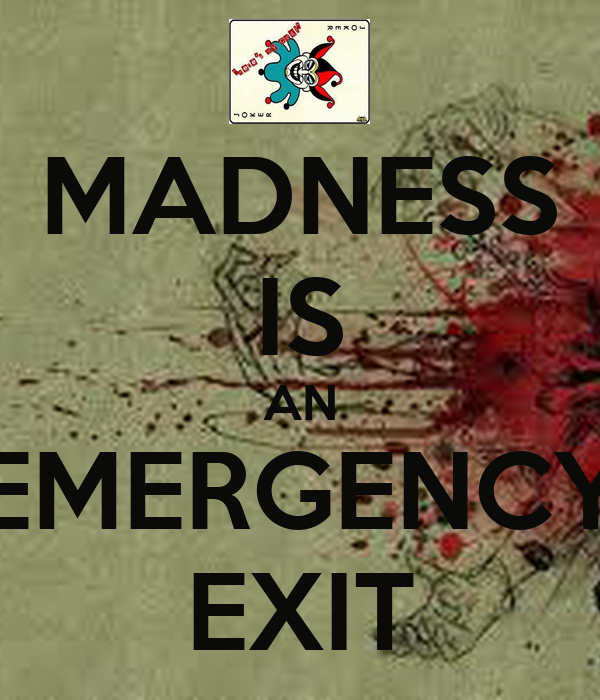 MADNESS IS AN EMERGENCY EXIT