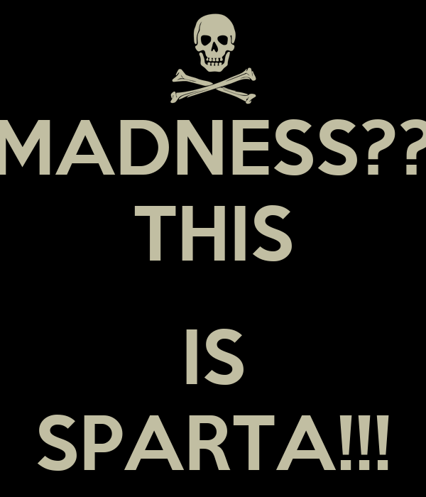 MADNESS?? THIS  IS SPARTA!!!