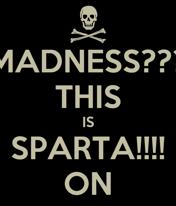 MADNESS??? THIS IS SPARTA!!!! ON