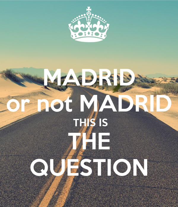 MADRID or not MADRID  THIS IS THE QUESTION