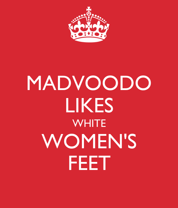 MADVOODO LIKES WHITE WOMEN'S FEET