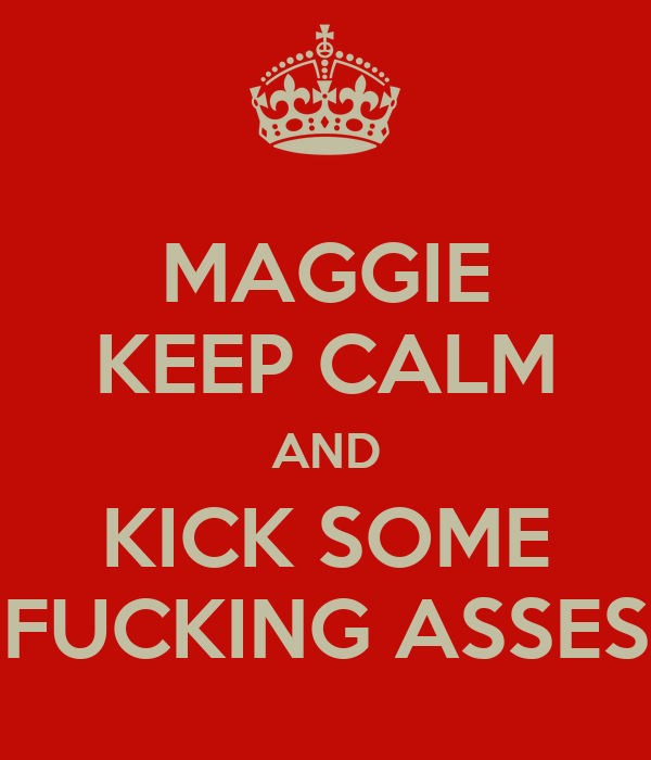 MAGGIE KEEP CALM AND KICK SOME FUCKING ASSES