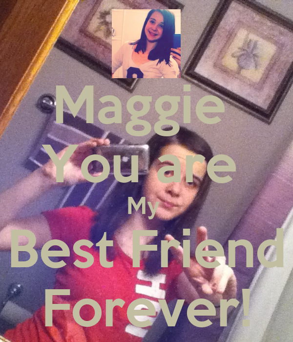 Maggie  You are  My  Best Friend Forever!
