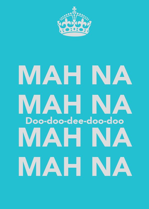 MAH NA MAH NA Doo-doo-dee-doo-doo MAH NA MAH NA
