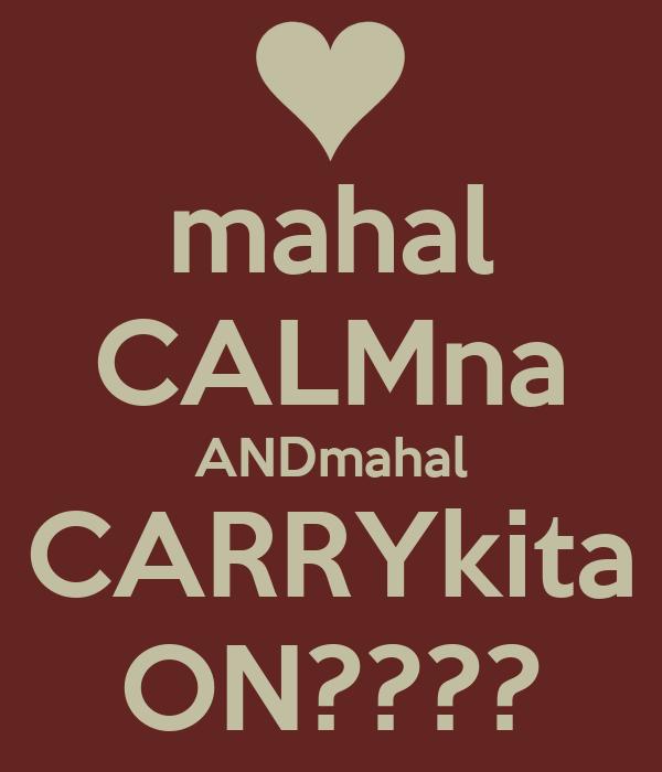 mahal CALMna ANDmahal CARRYkita ON????