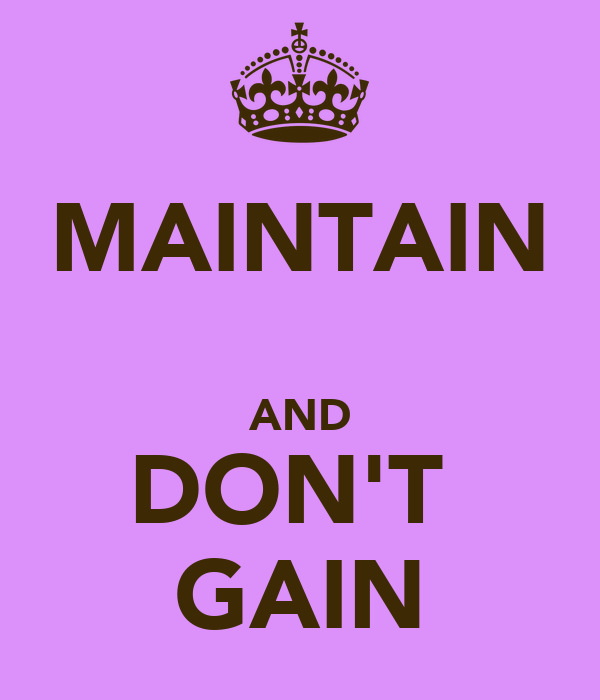 MAINTAIN  AND DON'T  GAIN