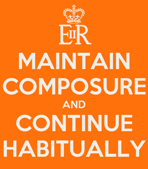 MAINTAIN COMPOSURE AND CONTINUE HABITUALLY