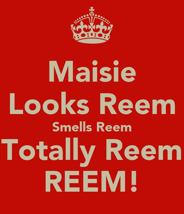 Maisie Looks Reem Smells Reem Totally Reem REEM!
