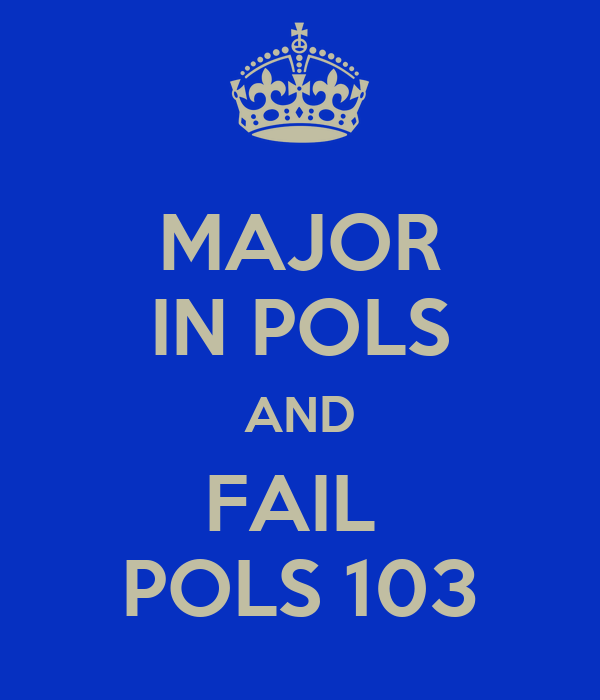 MAJOR IN POLS AND FAIL  POLS 103