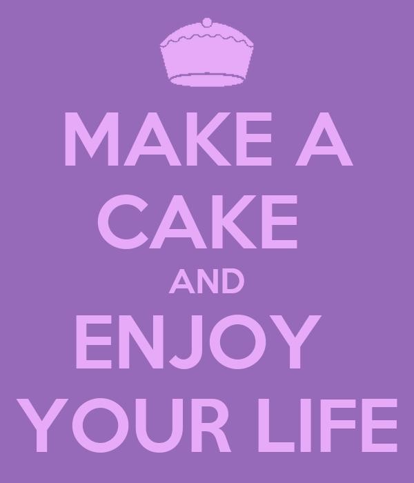 MAKE A CAKE  AND ENJOY  YOUR LIFE