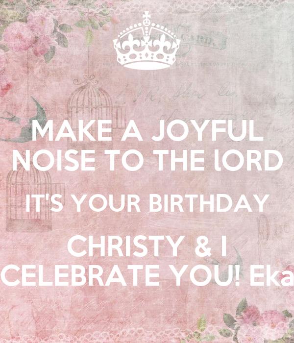 MAKE A JOYFUL NOISE TO THE lORD IT'S YOUR BIRTHDAY CHRISTY & I CELEBRATE YOU! Eka