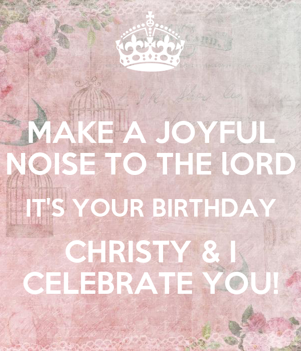 MAKE A JOYFUL NOISE TO THE lORD IT'S YOUR BIRTHDAY CHRISTY ...