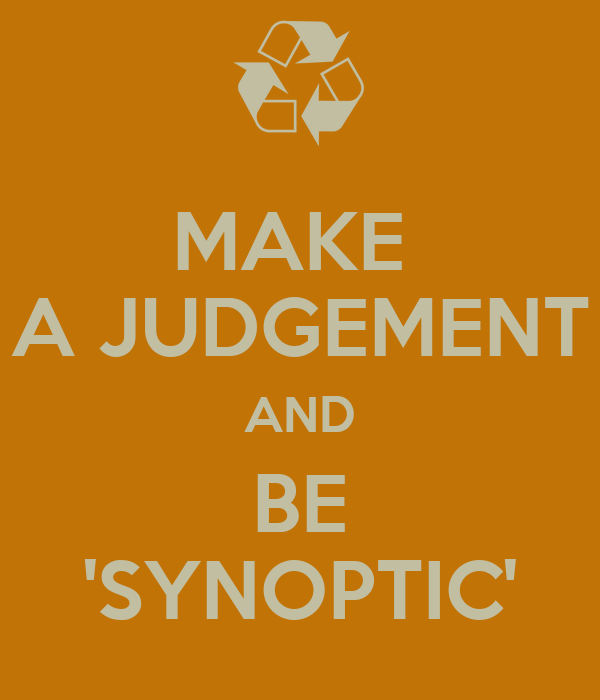 MAKE  A JUDGEMENT AND BE 'SYNOPTIC'