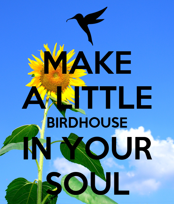 MAKE A LITTLE BIRDHOUSE IN YOUR SOUL