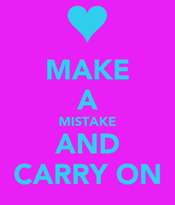 MAKE A MISTAKE AND CARRY ON