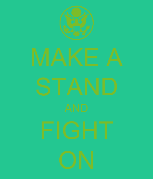 MAKE A STAND AND FIGHT ON